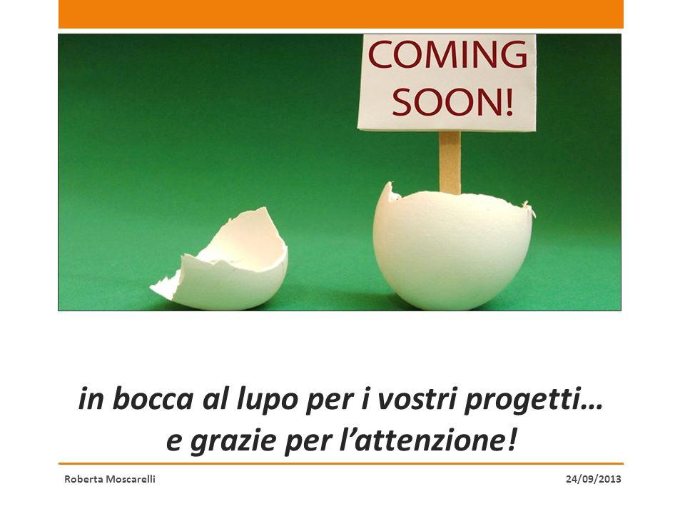 in bocca al lupo per i vostri progetti… e grazie per lattenzione! Roberta Moscarelli24/09/2013