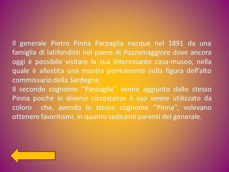 Il generale Pietro Pinna Parpaglia nacque nel 1891 da una famiglia di latifondisti nel paese di Pozzomaggiore dove ancora oggi è possibile visitare la