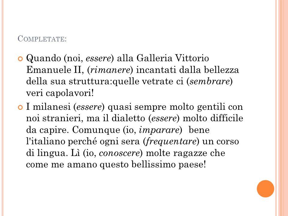 C OMPLETATE : Quando (noi, essere ) alla Galleria Vittorio Emanuele II, ( rimanere ) incantati dalla bellezza della sua struttura:quelle vetrate ci (