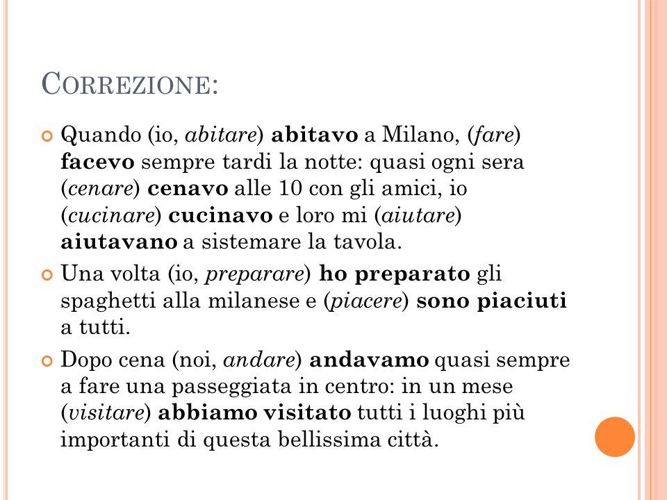 C ORREZIONE : Quando (io, abitare ) abitavo a Milano, ( fare ) facevo sempre tardi la notte: quasi ogni sera ( cenare ) cenavo alle 10 con gli amici,