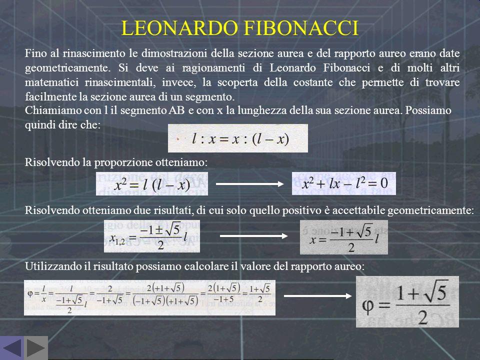 LEONARDO FIBONACCI Fino al rinascimento le dimostrazioni della sezione aurea e del rapporto aureo erano date geometricamente. Si deve ai ragionamenti