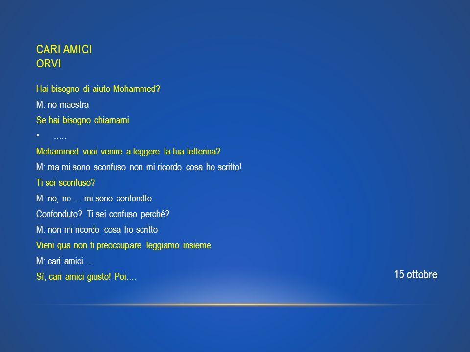 CARI AMICI ORVI Hai bisogno di aiuto Mohammed? M: no maestra Se hai bisogno chiamami ….. Mohammed vuoi venire a leggere la tua letterina? M: ma mi son