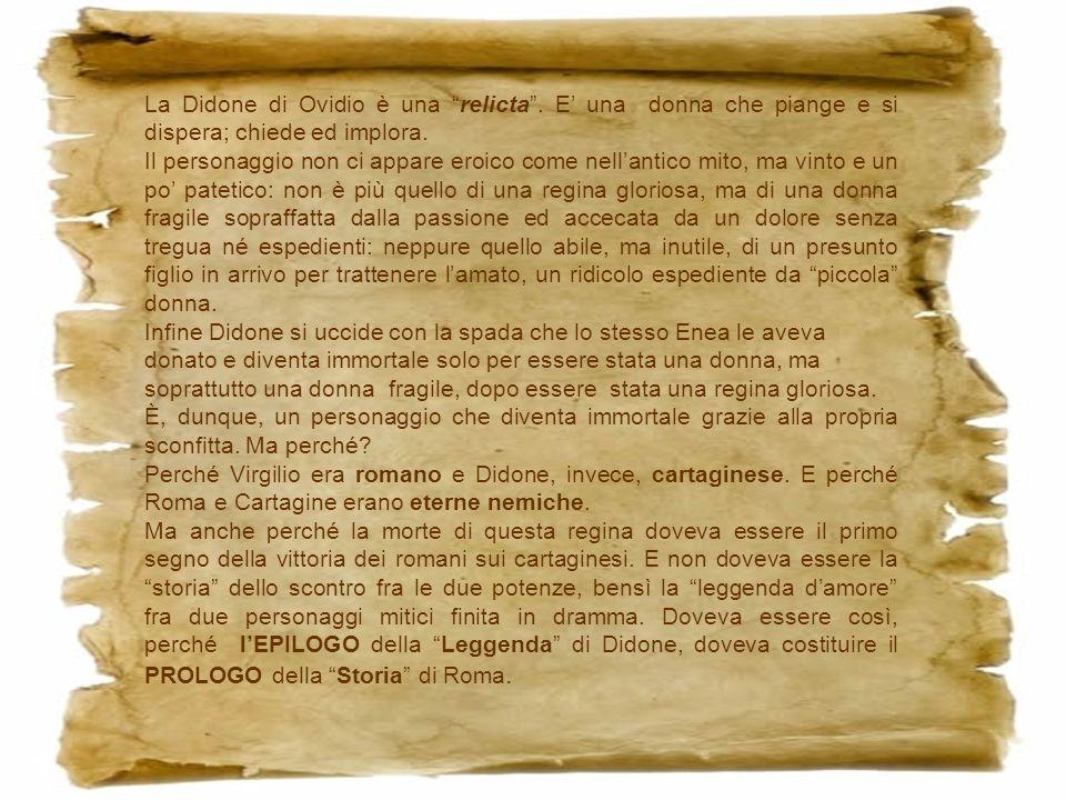 La Didone di Ovidio è una relicta. E una donna che piange e si dispera; chiede ed implora. Il personaggio non ci appare eroico come nellantico mito, m