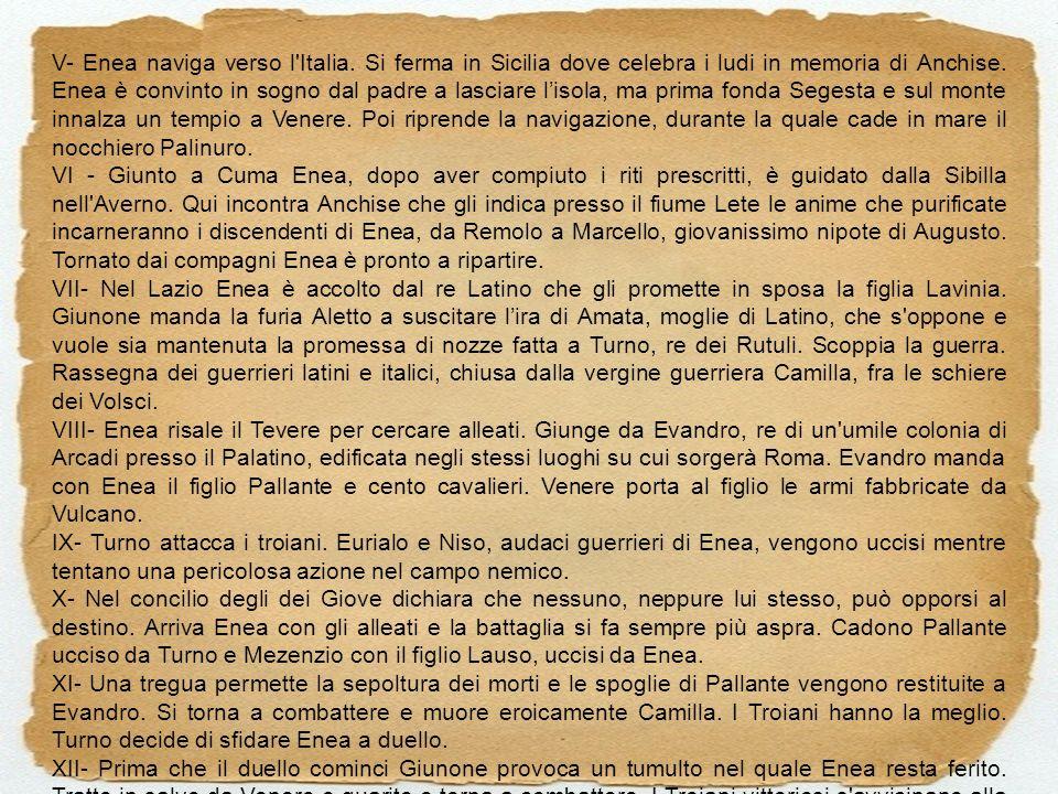 V- Enea naviga verso l'Italia. Si ferma in Sicilia dove celebra i ludi in memoria di Anchise. Enea è convinto in sogno dal padre a lasciare lisola, ma