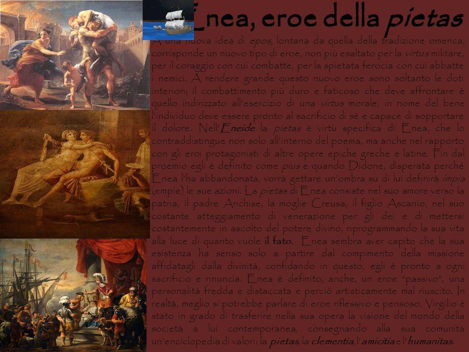 Enea, eroe della pietas A una nuova idea di epos, lontana da quella della tradizione omerica, corrisponde un nuovo tipo di eroe, non più esaltato per