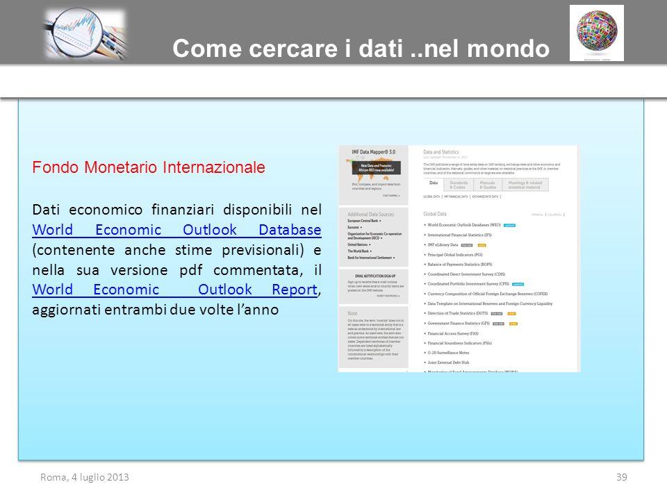 Come cercare i dati..nel mondo Roma, 4 luglio 201339 Fondo Monetario Internazionale Dati economico finanziari disponibili nel World Economic Outlook D