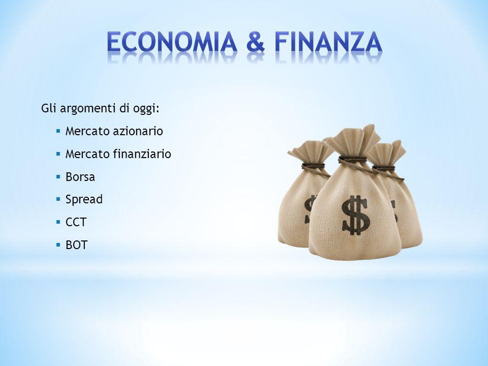 Gli argomenti di oggi: Mercato azionario Mercato finanziario Borsa Spread CCT BOT