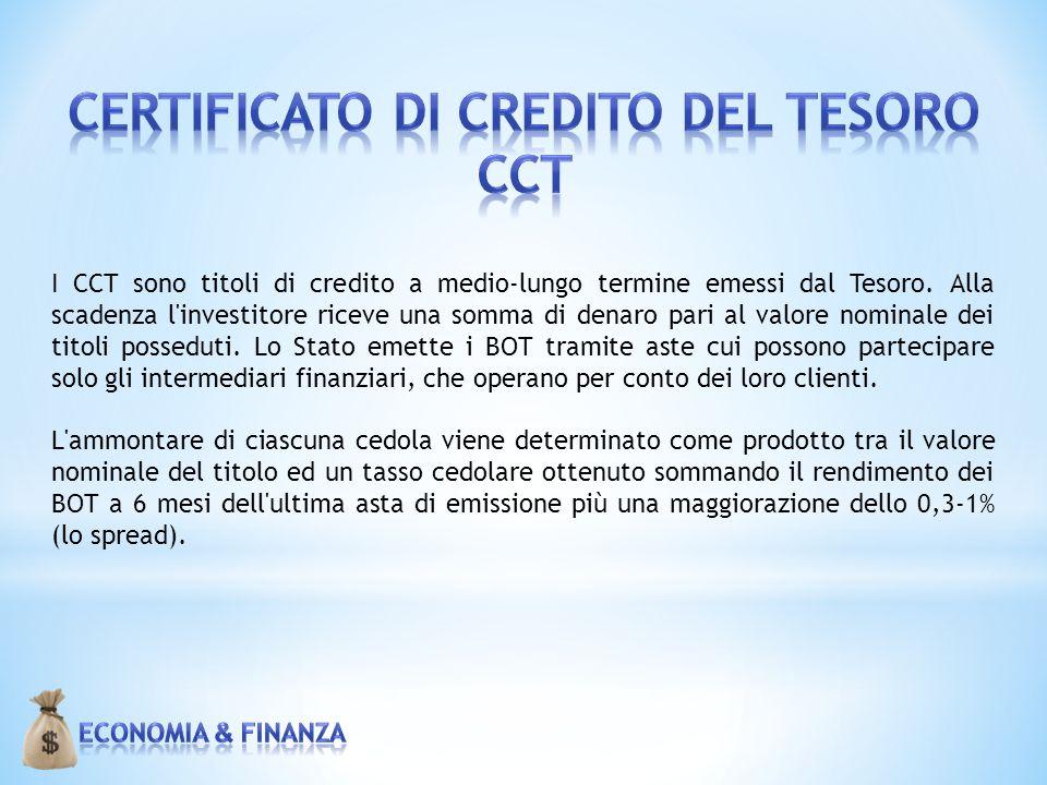 I CCT sono titoli di credito a medio-lungo termine emessi dal Tesoro. Alla scadenza l'investitore riceve una somma di denaro pari al valore nominale d