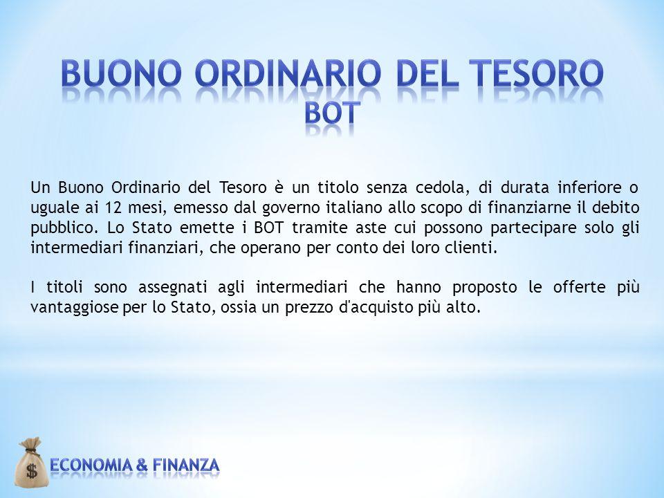 Un Buono Ordinario del Tesoro è un titolo senza cedola, di durata inferiore o uguale ai 12 mesi, emesso dal governo italiano allo scopo di finanziarne