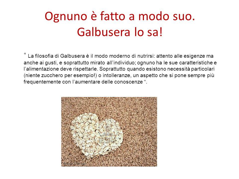 Ognuno è fatto a modo suo. Galbusera lo sa! La filosofia di Galbusera è il modo moderno di nutrirsi: attento alle esigenze ma anche ai gusti, e soprat