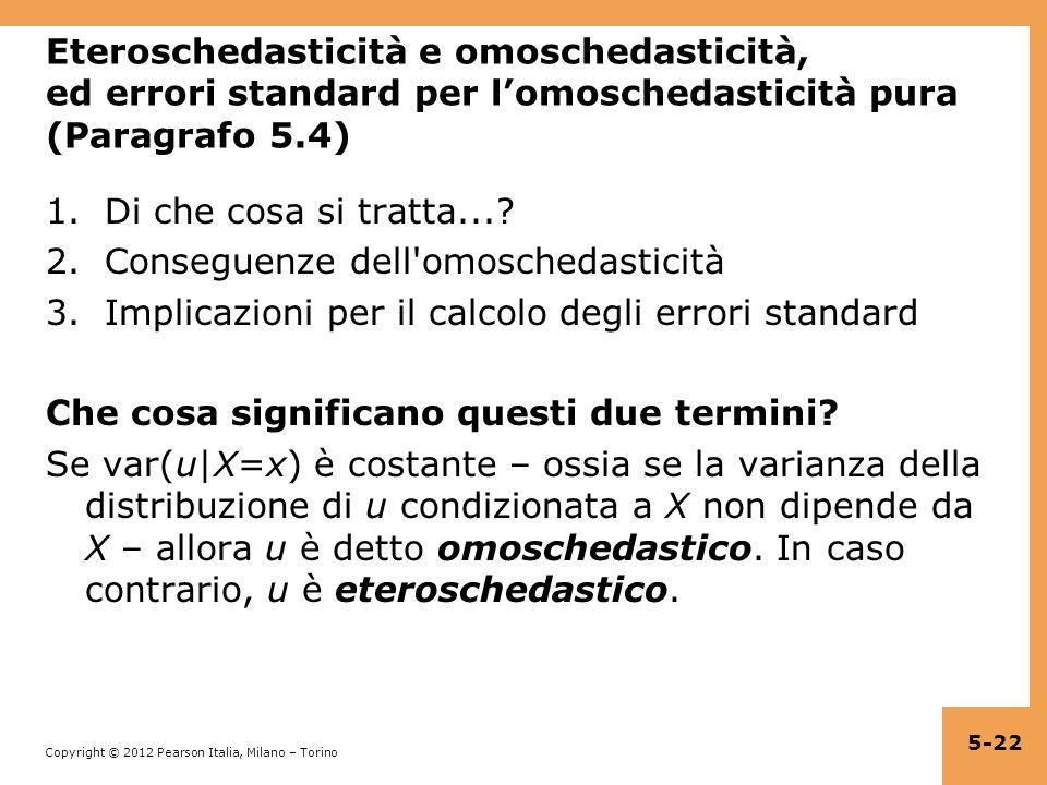 Copyright © 2012 Pearson Italia, Milano – Torino Eteroschedasticità e omoschedasticità, ed errori standard per lomoschedasticità pura (Paragrafo 5.4)