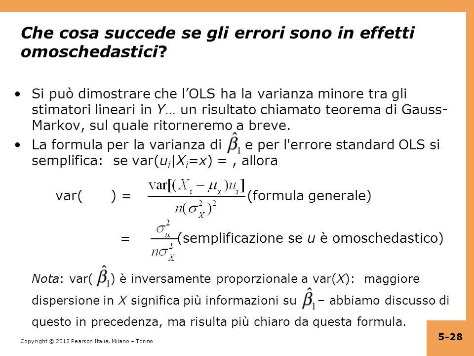 Copyright © 2012 Pearson Italia, Milano – Torino Che cosa succede se gli errori sono in effetti omoschedastici? Si può dimostrare che lOLS ha la varia
