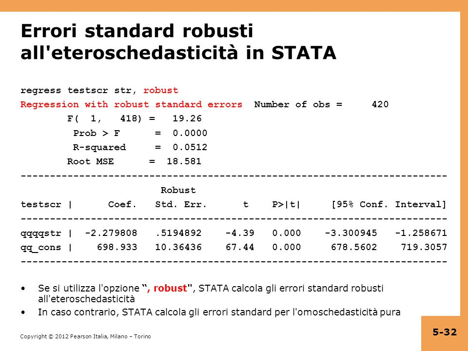 Copyright © 2012 Pearson Italia, Milano – Torino Errori standard robusti all eteroschedasticità in STATA regress testscr str, robust Regression with robust standard errorsNumber of obs = 420 F( 1, 418) = 19.26 Prob > F = 0.0000 R-squared = 0.0512 Root MSE = 18.581 ------------------------------------------------------------------------- Robust testscr | Coef.