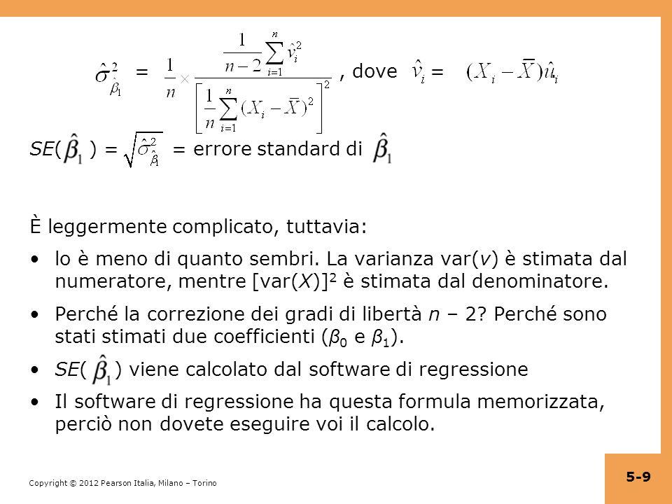 Copyright © 2012 Pearson Italia, Milano – Torino Esempio: Sia D i = regressione OLS: = 650,0 + 7,4×D (1,3) (1,8) Tabulazione delle medie: Differenza tra medie: = 657,4 – 650,0 = 7,4 Errore standard SE = = = 1,8 5-20 Dimensione classe Punteggio medio ( ) Dev.