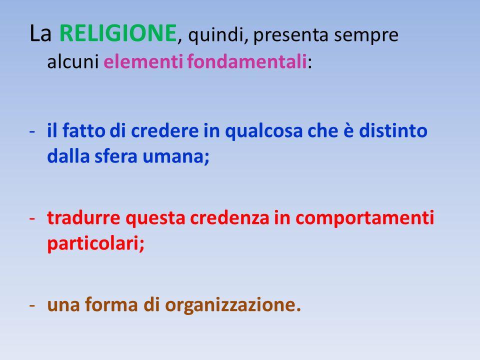 La RELIGIONE, quindi, presenta sempre alcuni elementi fondamentali: -il fatto di credere in qualcosa che è distinto dalla sfera umana; -tradurre quest