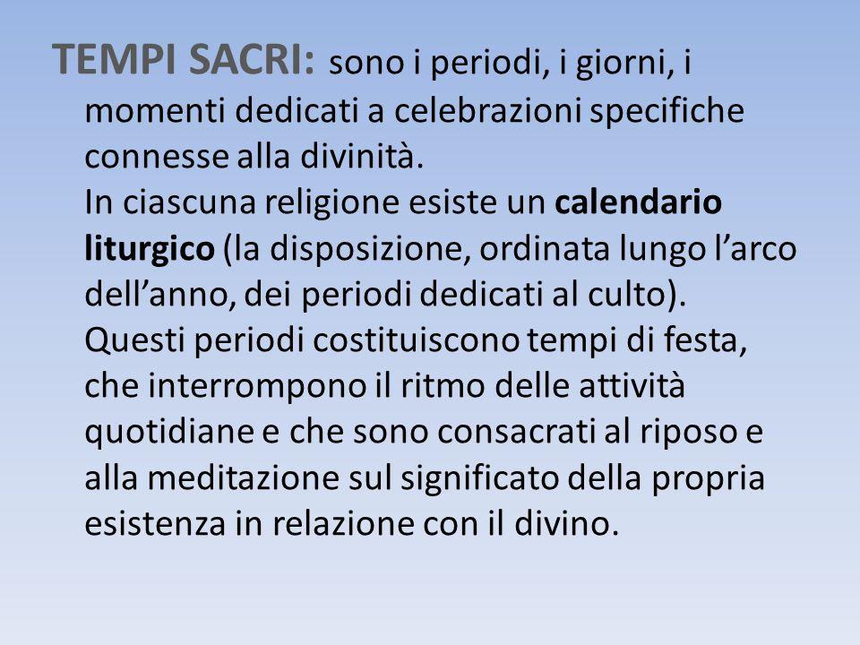 TEMPI SACRI: sono i periodi, i giorni, i momenti dedicati a celebrazioni specifiche connesse alla divinità. In ciascuna religione esiste un calendario