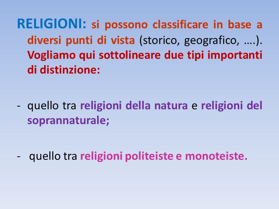 RELIGIONI: si possono classificare in base a diversi punti di vista (storico, geografico, ….). Vogliamo qui sottolineare due tipi importanti di distin