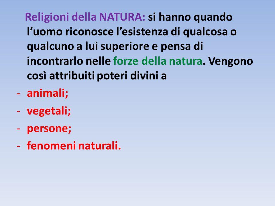 Religioni della NATURA: si hanno quando luomo riconosce lesistenza di qualcosa o qualcuno a lui superiore e pensa di incontrarlo nelle forze della nat