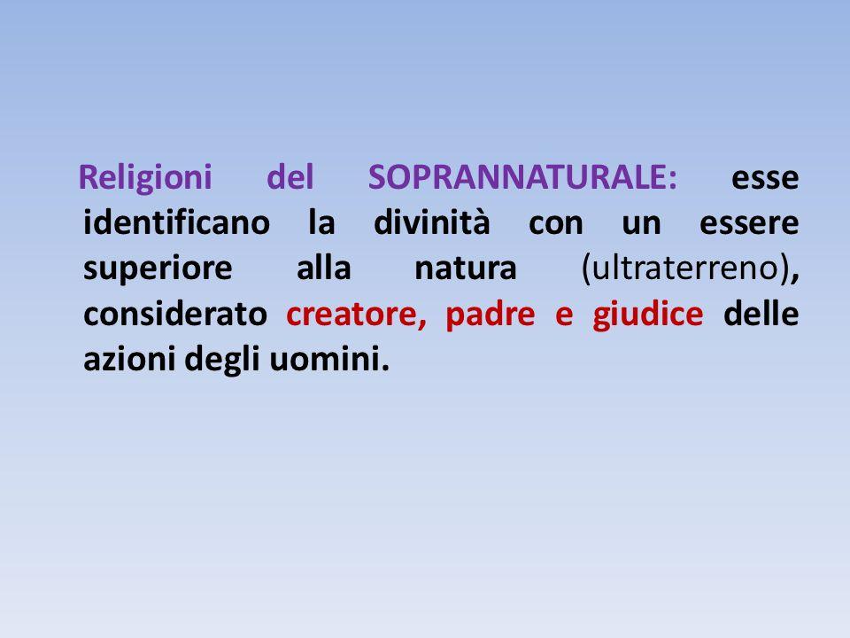 Religioni del SOPRANNATURALE: esse identificano la divinità con un essere superiore alla natura (ultraterreno), considerato creatore, padre e giudice