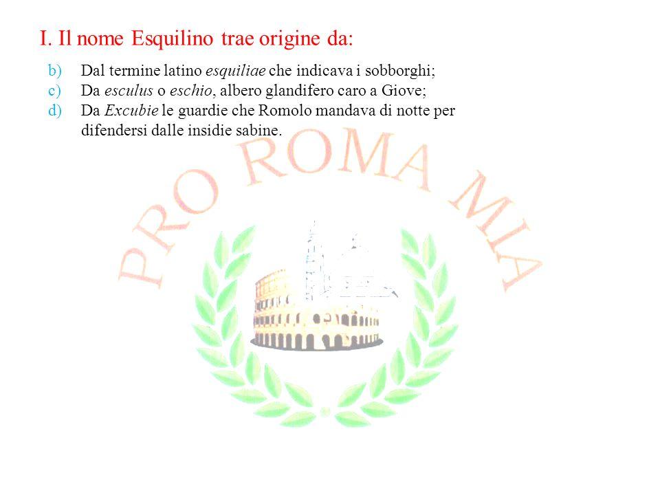 I. Il nome Esquilino trae origine da: b)Dal termine latino esquiliae che indicava i sobborghi; c)Da esculus o eschio, albero glandifero caro a Giove;