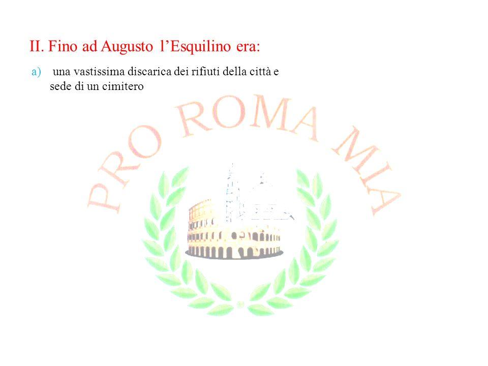 II. Fino ad Augusto lEsquilino era: a) una vastissima discarica dei rifiuti della città e sede di un cimitero