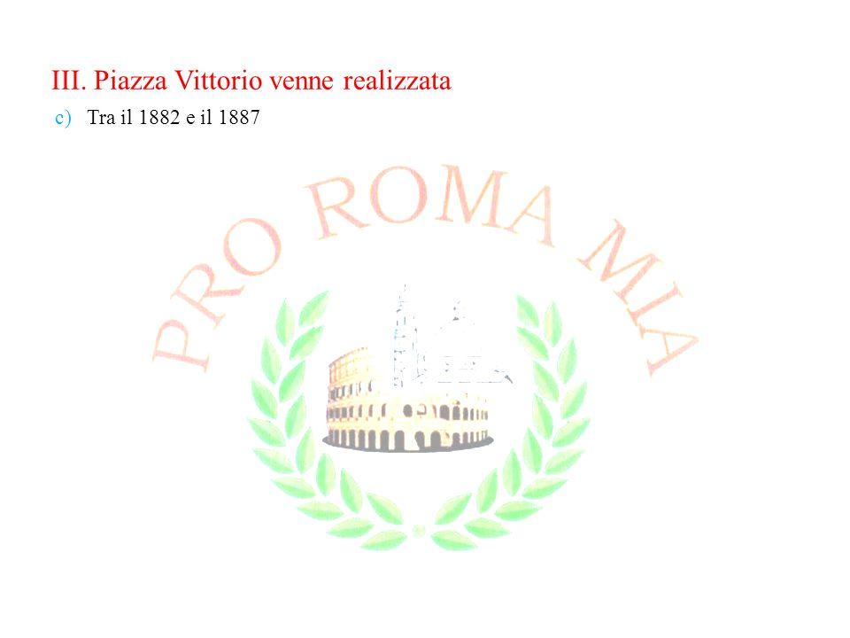 III. Piazza Vittorio venne realizzata c)Tra il 1882 e il 1887