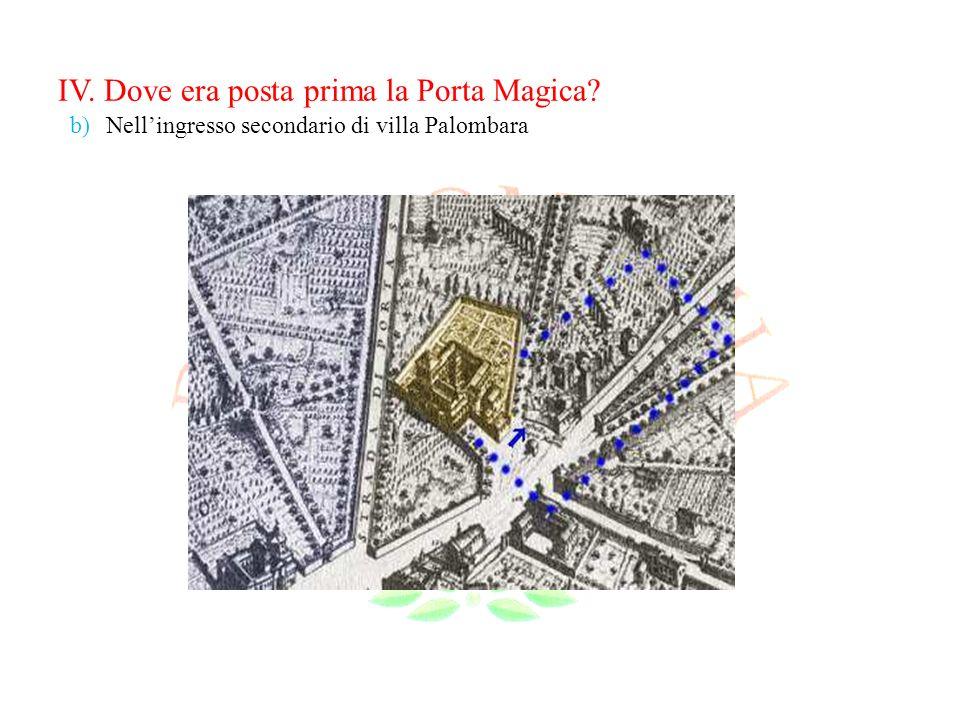 IV. Dove era posta prima la Porta Magica? b)Nellingresso secondario di villa Palombara