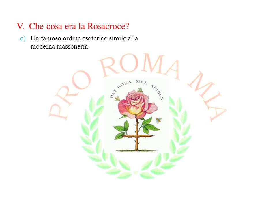 V. Che cosa era la Rosacroce? c)Un famoso ordine esoterico simile alla moderna massoneria.