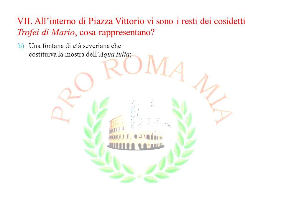 VII. Allinterno di Piazza Vittorio vi sono i resti dei cosidetti Trofei di Mario, cosa rappresentano? b)Una fontana di età severiana che costituiva la