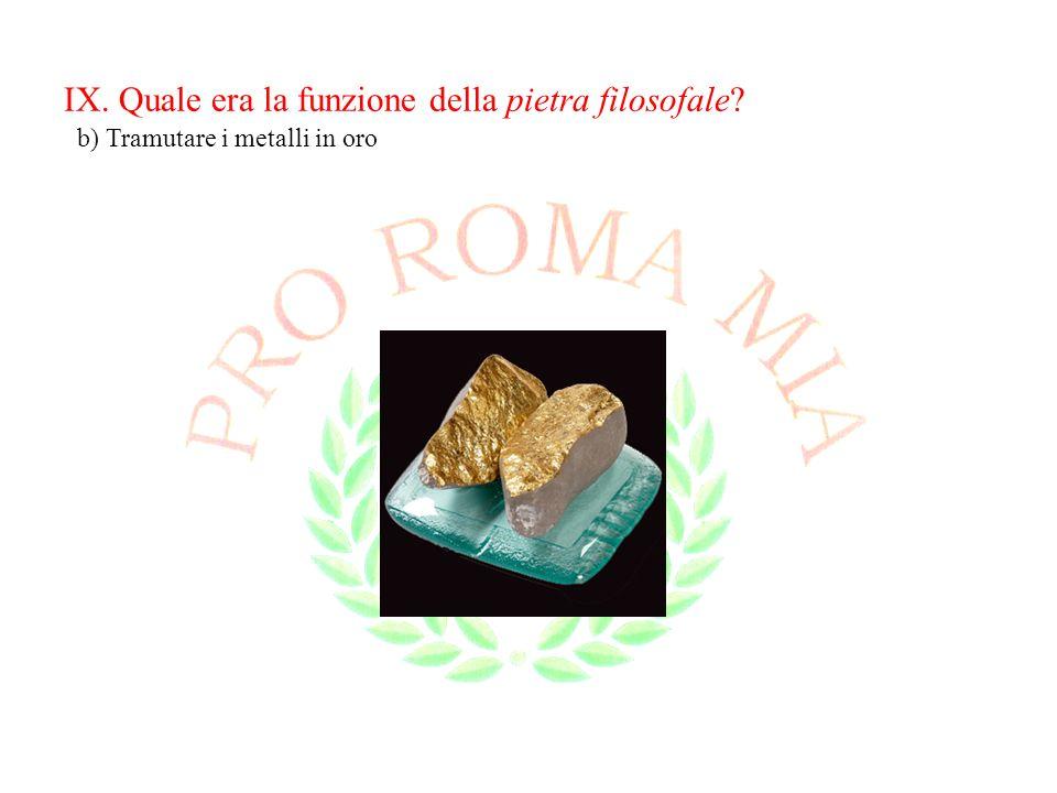 IX. Quale era la funzione della pietra filosofale? b) Tramutare i metalli in oro