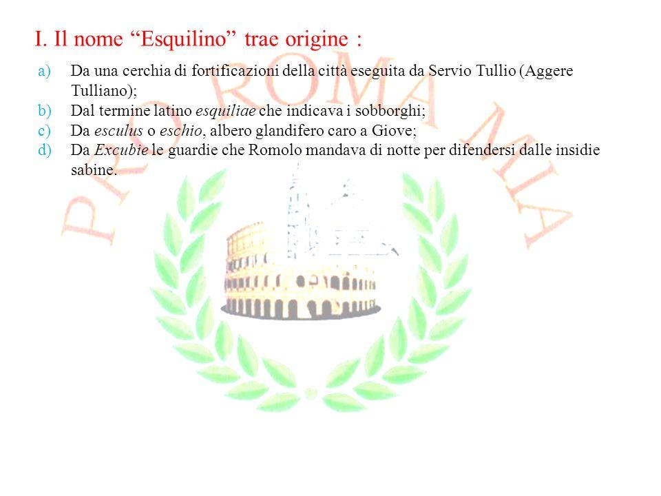 I. Il nome Esquilino trae origine : a)Da una cerchia di fortificazioni della città eseguita da Servio Tullio (Aggere Tulliano); b)Dal termine latino e