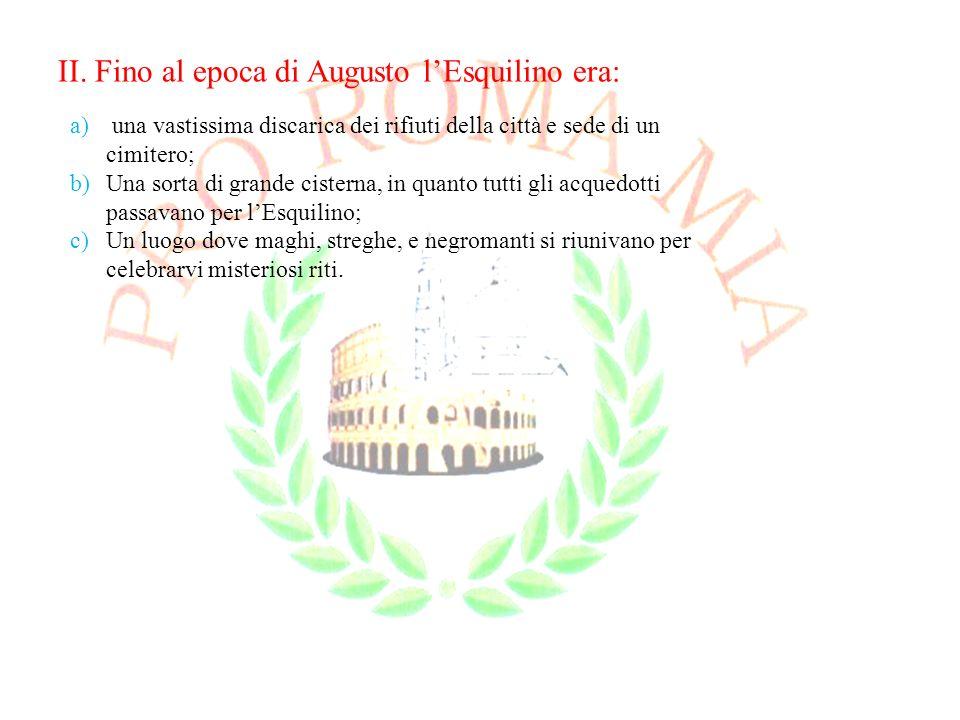 II. Fino al epoca di Augusto lEsquilino era: a) una vastissima discarica dei rifiuti della città e sede di un cimitero; b)Una sorta di grande cisterna