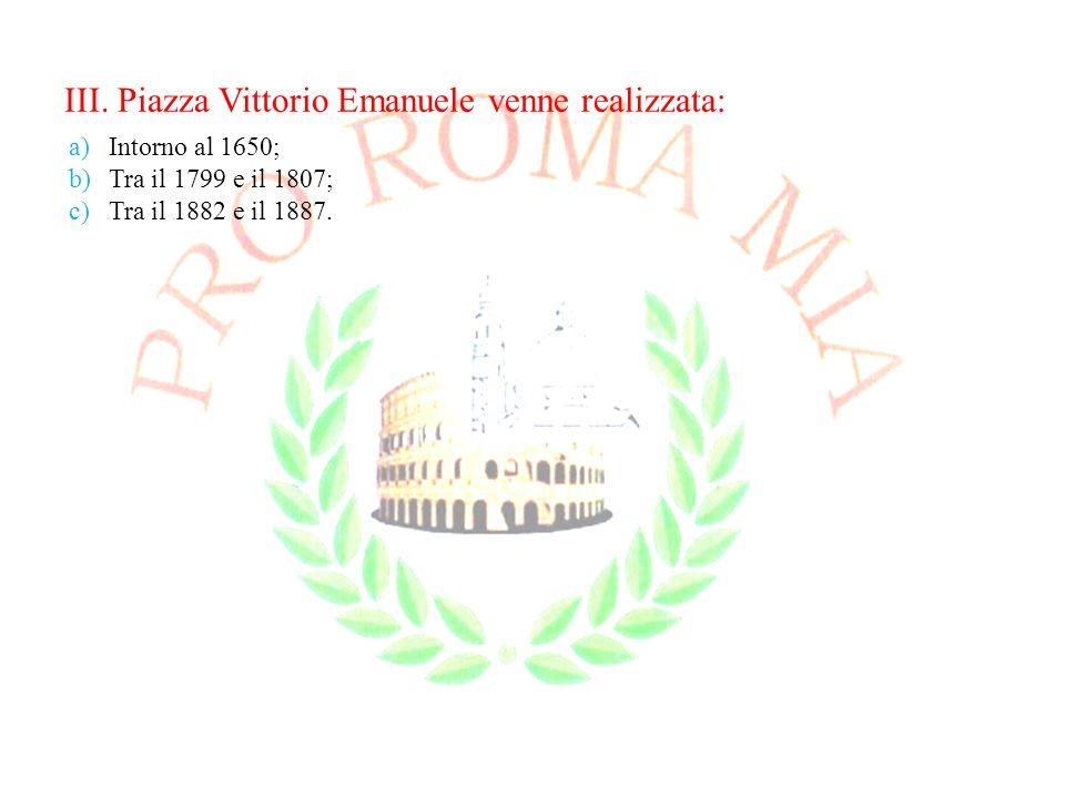 III. Piazza Vittorio Emanuele venne realizzata: a)Intorno al 1650; b)Tra il 1799 e il 1807; c)Tra il 1882 e il 1887.