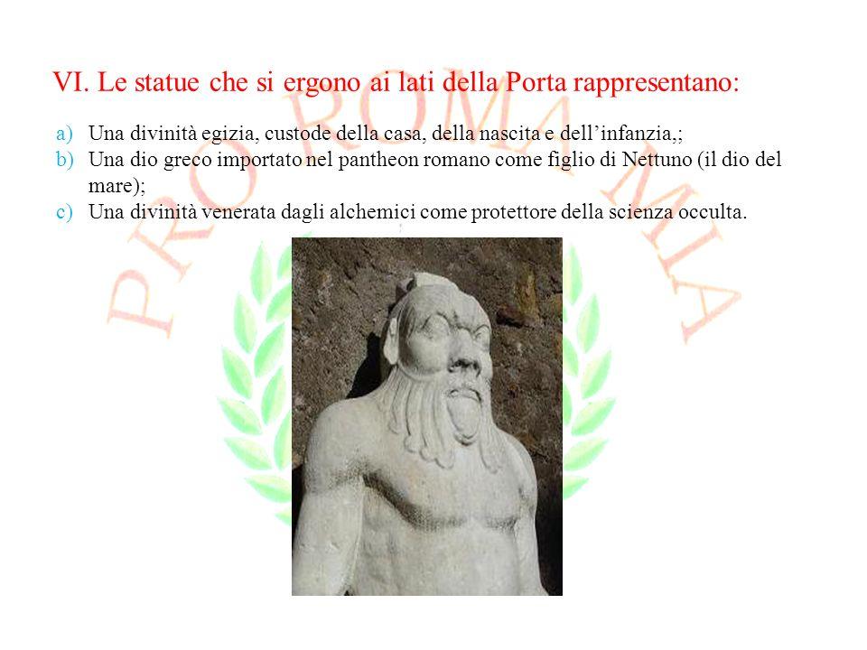 VI. Le statue che si ergono ai lati della Porta rappresentano: a)Una divinità egizia, custode della casa, della nascita e dellinfanzia,; b)Una dio gre