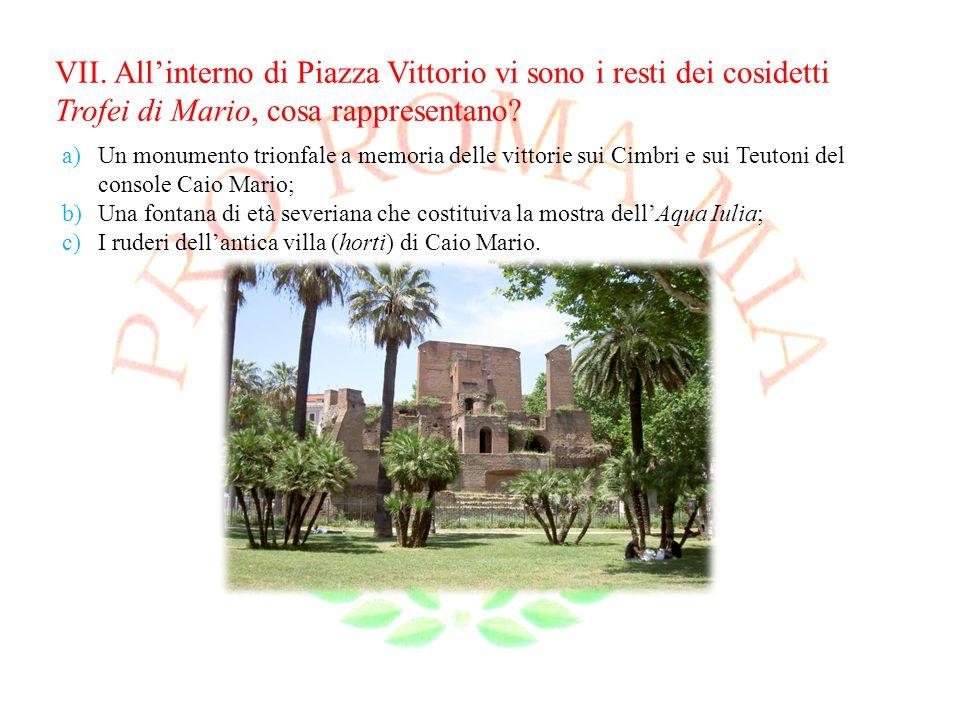 VII. Allinterno di Piazza Vittorio vi sono i resti dei cosidetti Trofei di Mario, cosa rappresentano? a)Un monumento trionfale a memoria delle vittori