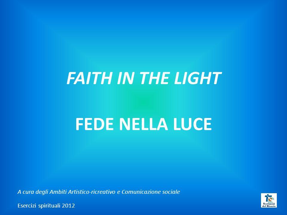 FAITH IN THE LIGHT FEDE NELLA LUCE A cura degli Ambiti Artistico-ricreativo e Comunicazione sociale Esercizi spirituali 2012