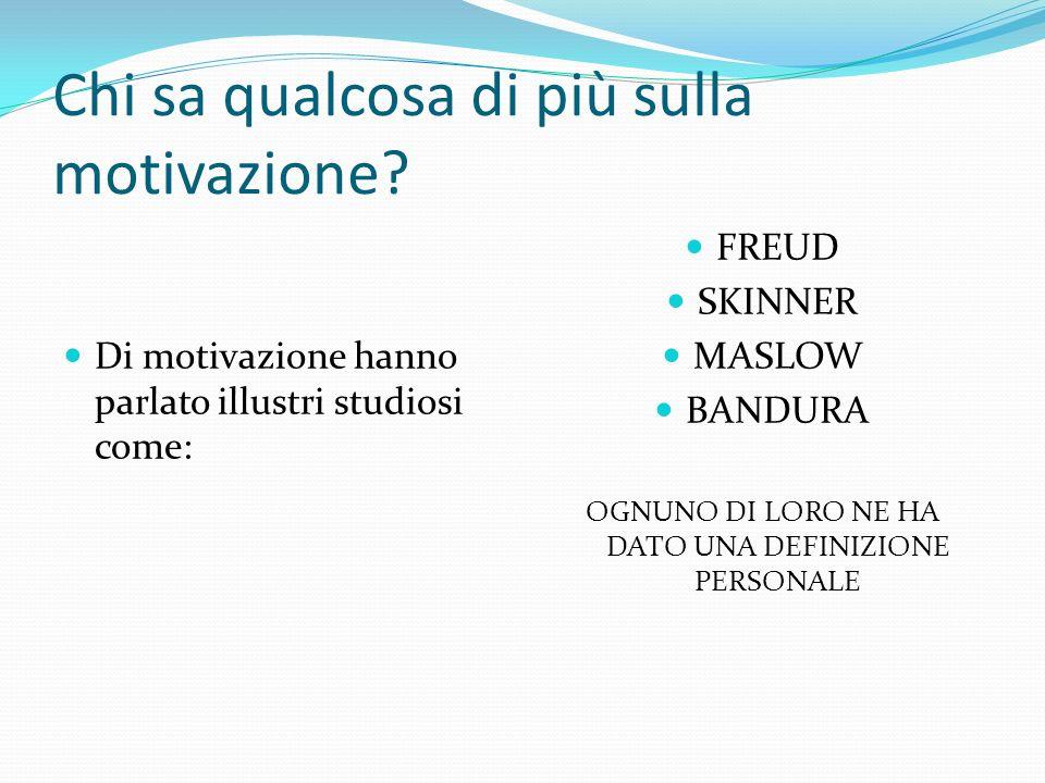 Chi sa qualcosa di più sulla motivazione? Di motivazione hanno parlato illustri studiosi come: FREUD SKINNER MASLOW BANDURA OGNUNO DI LORO NE HA DATO