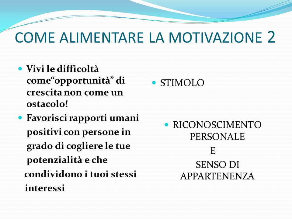 COME ALIMENTARE LA MOTIVAZIONE 2 Vivi le difficoltà comeopportunità di crescita non come un ostacolo! Favorisci rapporti umani positivi con persone in