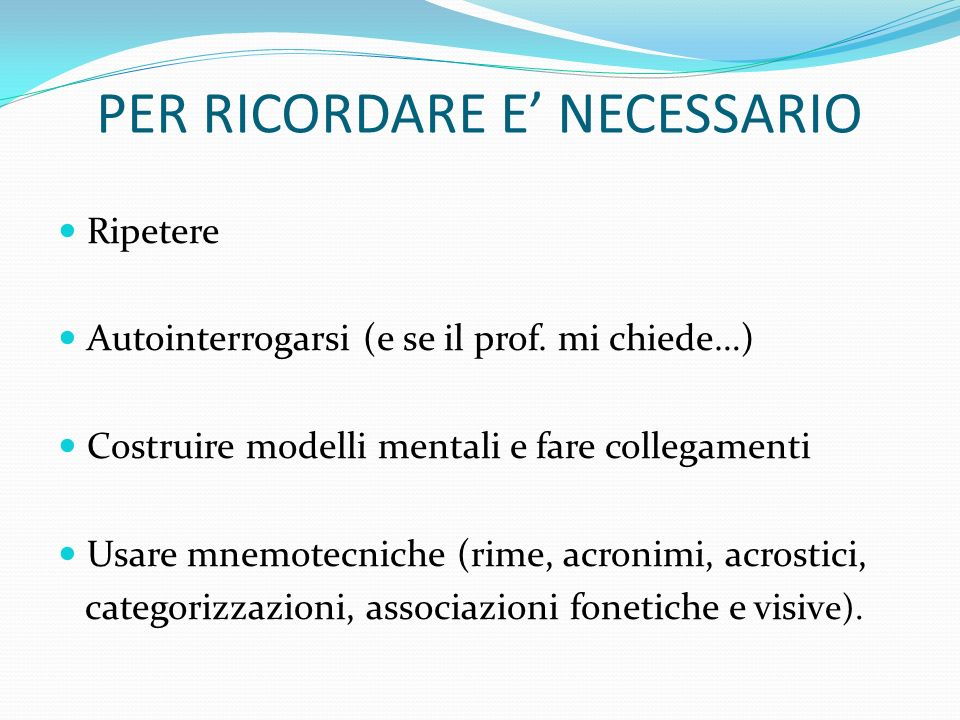 PER RICORDARE E NECESSARIO Ripetere Autointerrogarsi (e se il prof. mi chiede…) Costruire modelli mentali e fare collegamenti Usare mnemotecniche (rim