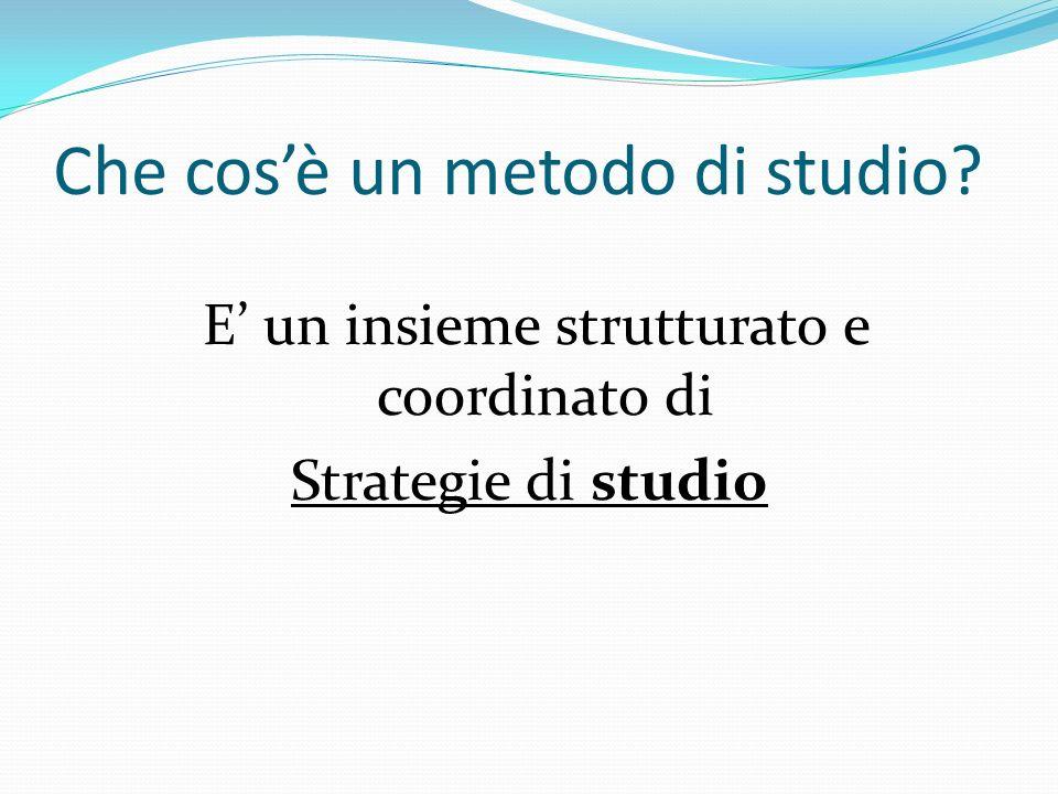 Che cosè un metodo di studio? E un insieme strutturato e coordinato di Strategie di studio