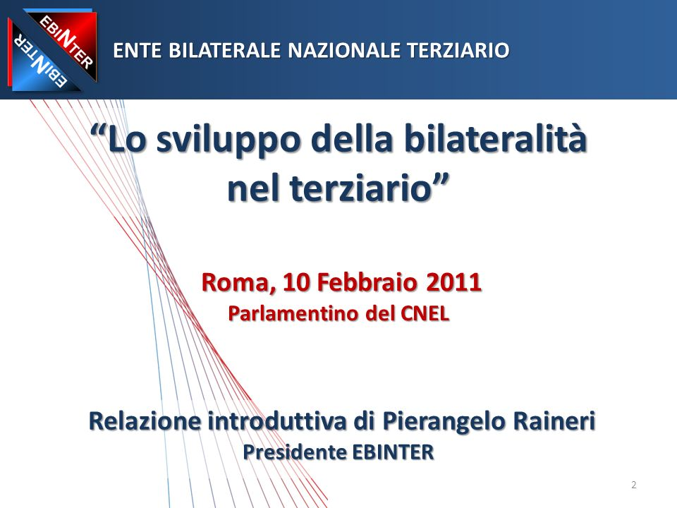 Lo sviluppo della bilateralità nel terziario Roma, 10 Febbraio 2011 Parlamentino del CNEL ENTE BILATERALE NAZIONALE TERZIARIO ENTE BILATERALE NAZIONALE TERZIARIO Relazione introduttiva di Pierangelo Raineri Presidente EBINTER 2