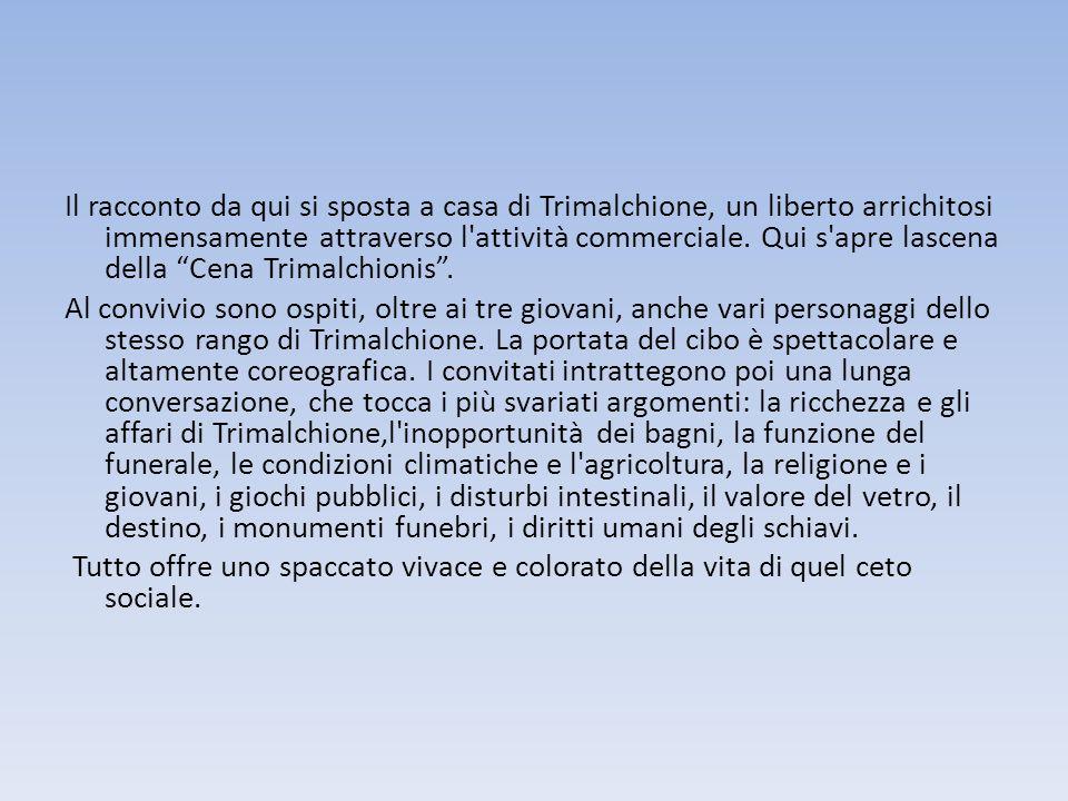 Il racconto da qui si sposta a casa di Trimalchione, un liberto arrichitosi immensamente attraverso l'attività commerciale. Qui s'apre lascena della C