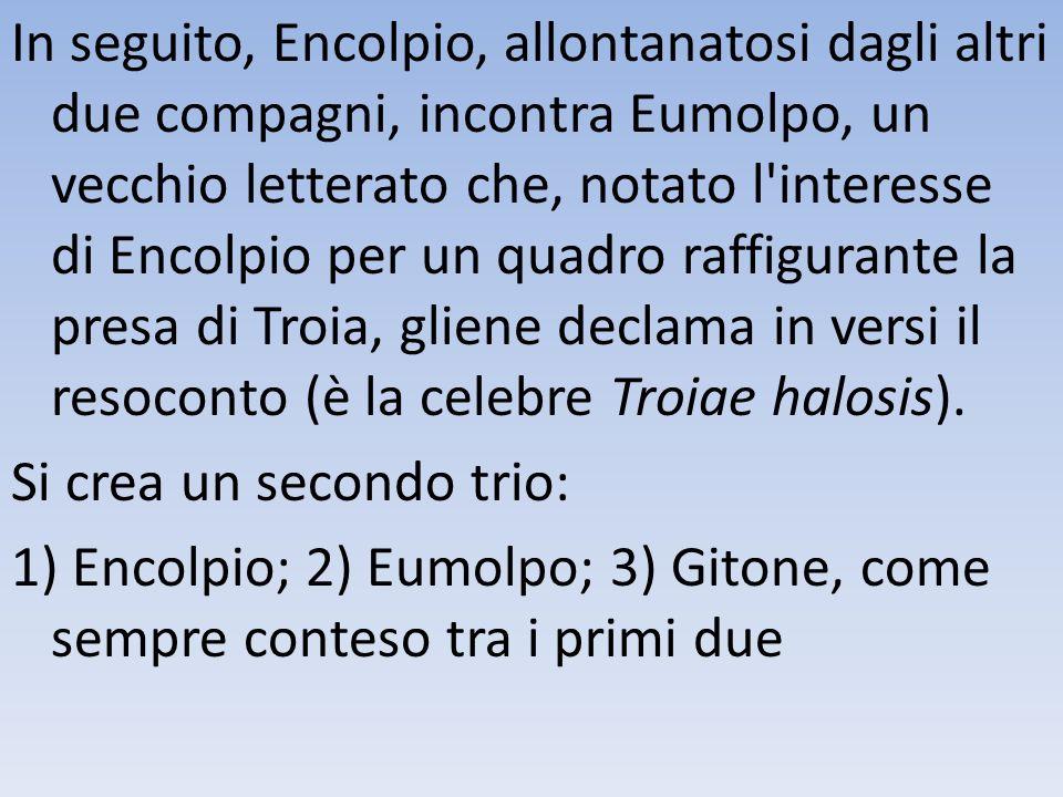 In seguito, Encolpio, allontanatosi dagli altri due compagni, incontra Eumolpo, un vecchio letterato che, notato l'interesse di Encolpio per un quadro
