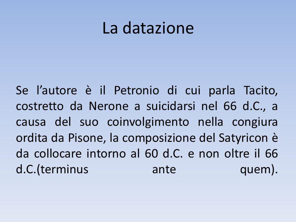 Se lautore è il Petronio di cui parla Tacito, costretto da Nerone a suicidarsi nel 66 d.C., a causa del suo coinvolgimento nella congiura ordita da Pi