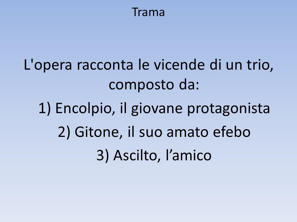 Trama L'opera racconta le vicende di un trio, composto da: 1) Encolpio, il giovane protagonista 2) Gitone, il suo amato efebo 3) Ascilto, lamico