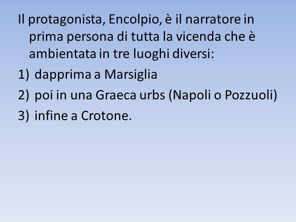 Il protagonista, Encolpio, è il narratore in prima persona di tutta la vicenda che è ambientata in tre luoghi diversi: 1)dapprima a Marsiglia 2)poi in