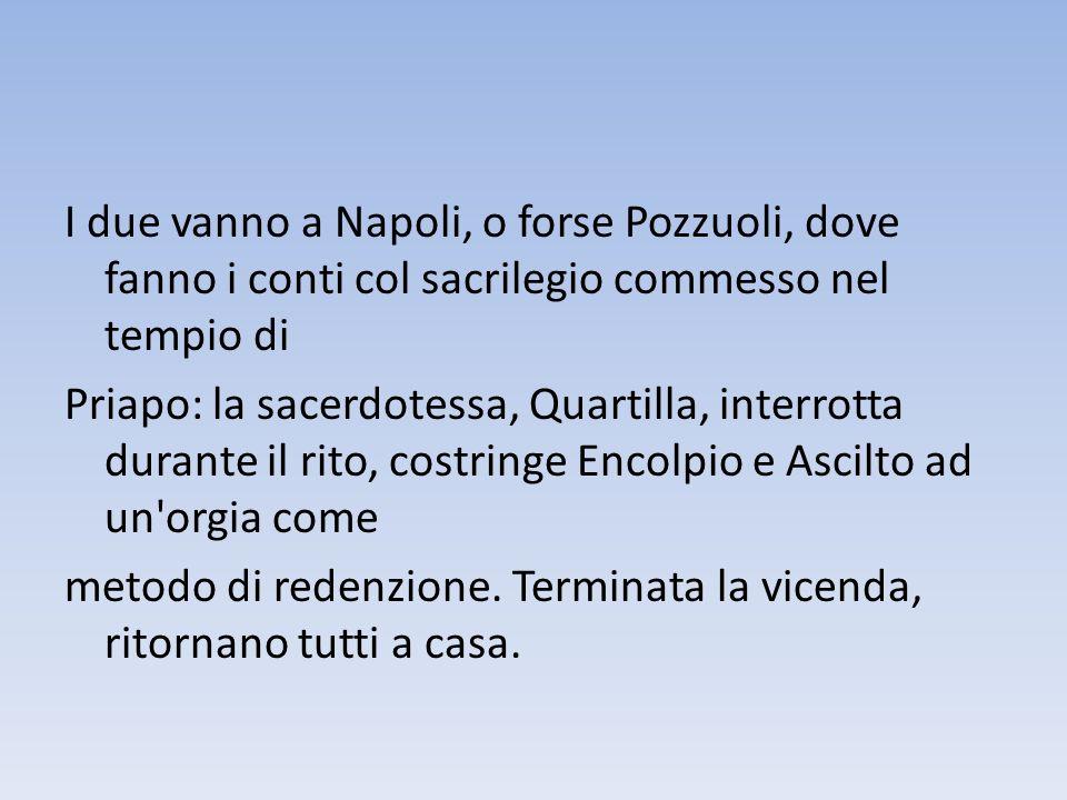 I due vanno a Napoli, o forse Pozzuoli, dove fanno i conti col sacrilegio commesso nel tempio di Priapo: la sacerdotessa, Quartilla, interrotta durant