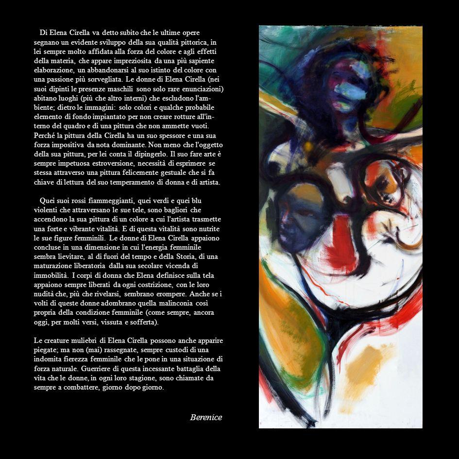 Di Elena Cirella va detto subito che le ultime opere segnano un evidente sviluppo della sua qualità pittorica, in lei sempre molto affidata alla forza