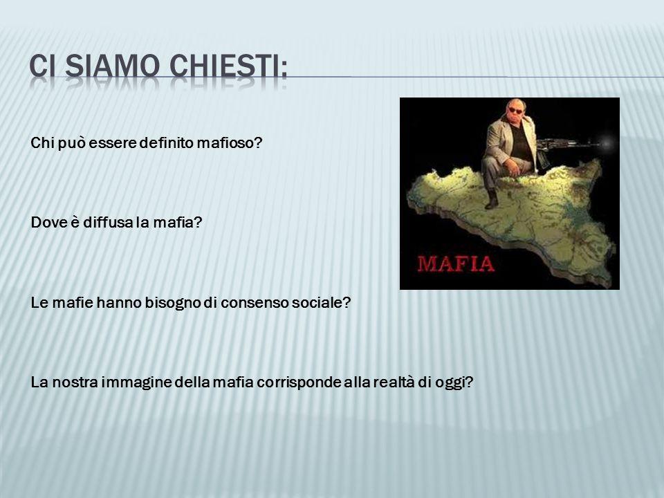 Chi può essere definito mafioso? Dove è diffusa la mafia? Le mafie hanno bisogno di consenso sociale? La nostra immagine della mafia corrisponde alla