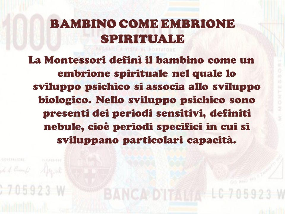BAMBINO COME EMBRIONE SPIRITUALE La Montessori definì il bambino come un embrione spirituale nel quale lo sviluppo psichico si associa allo sviluppo b